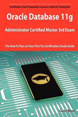 Oracle Database 11g Administrator Certified Master Third Exam Preparation Course in a Book for Passing the 11g OCM Exam - The How To Pass on Your First Try Certification Study Guide Curtis Reese